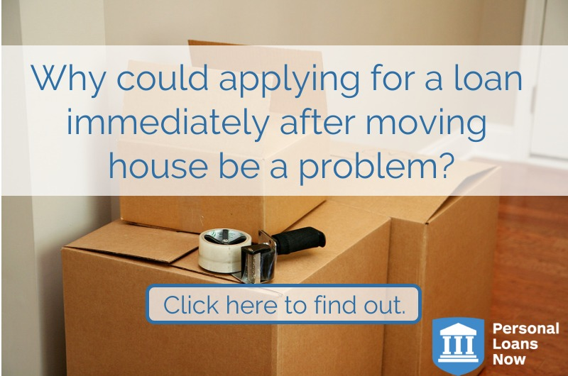 Applying for a loan after moving house could be a problem - Personal Loans Now