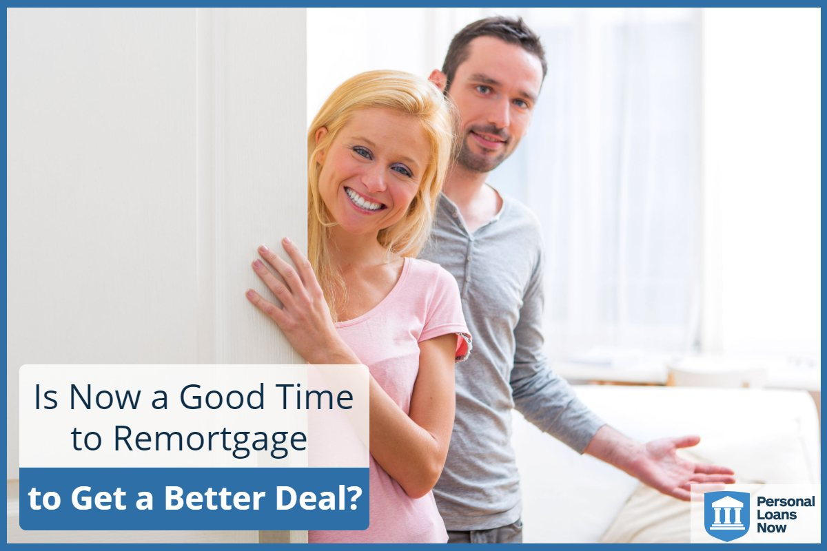 Is Now a Good Time to Remortgage to Get a Better Deal? Personal loans Now