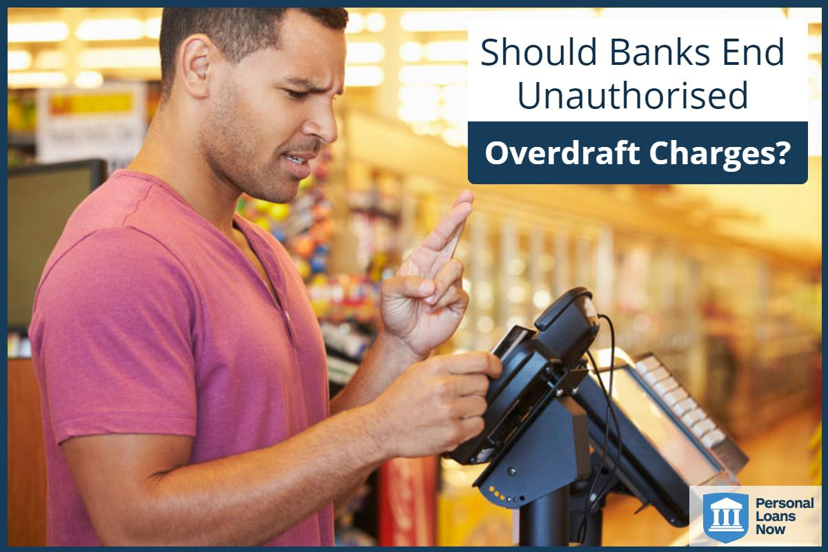 Should Banks End Unauthorised Overdraft Charges? Personal Loans Now