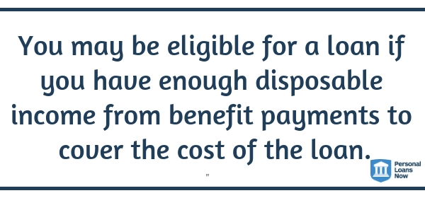 You may be eligible for a loan if you have enough disposable income from benefit payments to cover the cost of the loan. - Personalloansnow