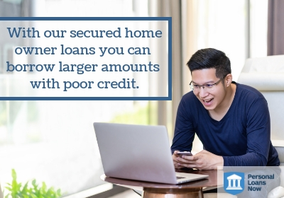 With our secured homeowner  loans you can borrow larger  amounts with poor credit. - Personal Loans Now