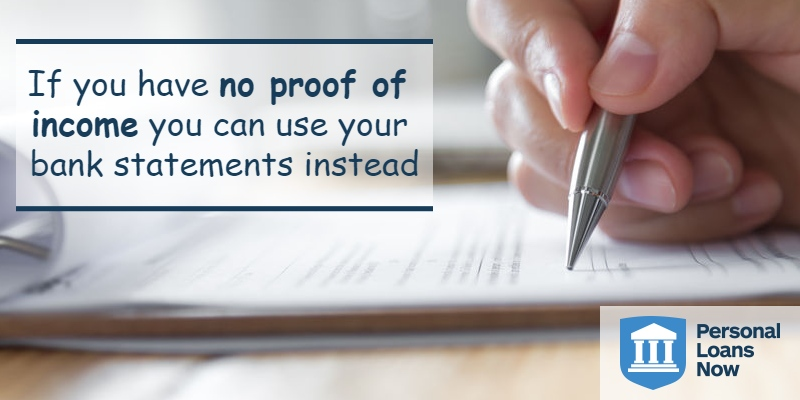If you have no proof of income you can use your bank statements instead - Personal Loans Now